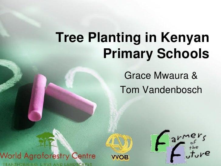 Tree Planting in Kenyan        Primary Schools           Grace Mwaura &          Tom Vandenbosch
