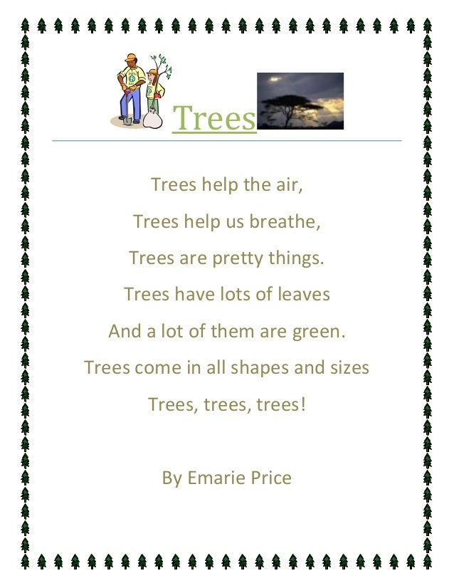 Trees       Trees help the air,     Trees help us breathe,     Trees are pretty things.    Trees have lots of leaves  And ...