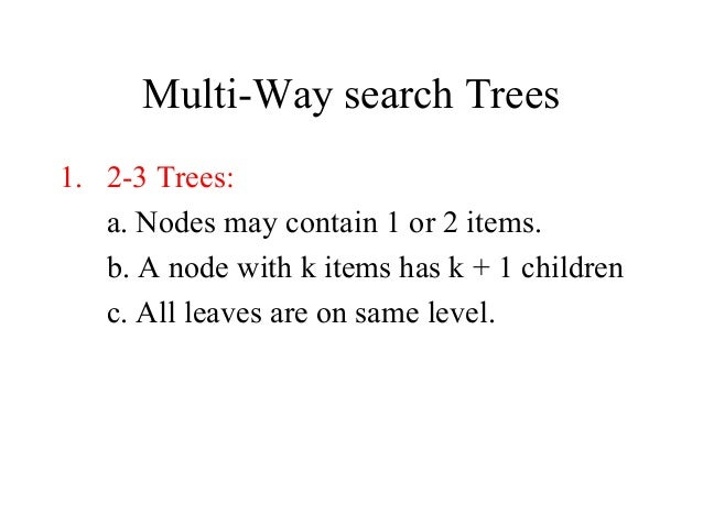 Multi-Way search Trees 1. 2-3 Trees: a. Nodes may contain 1 or 2 items. b. A node with k items has k + 1 children c. All l...