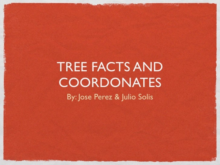 TREE FACTS AND COORDONATES  By: Jose Perez & Julio Solis