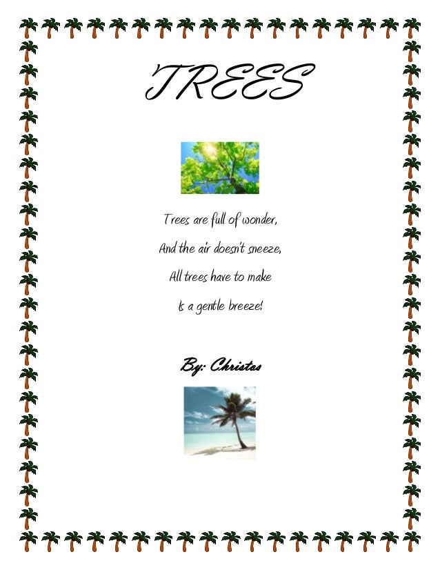 TREESTrees are full of wonder,And the air doesn't sneeze,  All trees have to make    Is a gentle breeze!    By: Christos