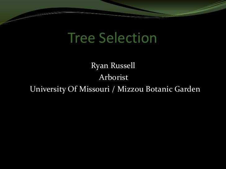 Tree Selection                 Ryan Russell                   ArboristUniversity Of Missouri / Mizzou Botanic Garden
