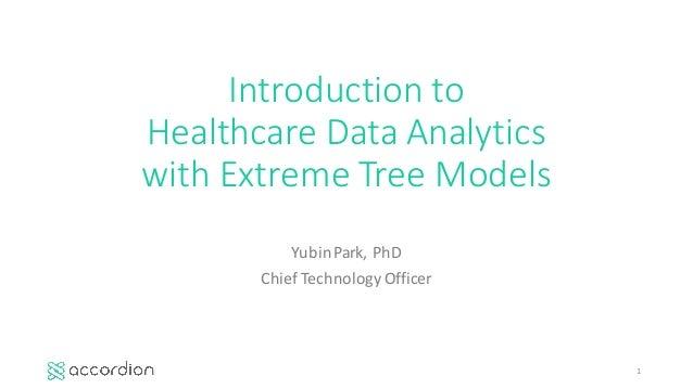 Introductionto HealthcareDataAnalytics withExtremeTreeModels YubinPark,PhD ChiefTechnologyOfficer 1