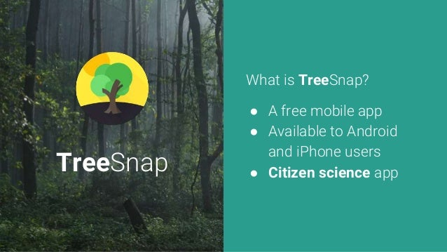 TreeSnap What is TreeSnap? ● A free mobile app ● Available to Android and iPhone users ● Citizen science app