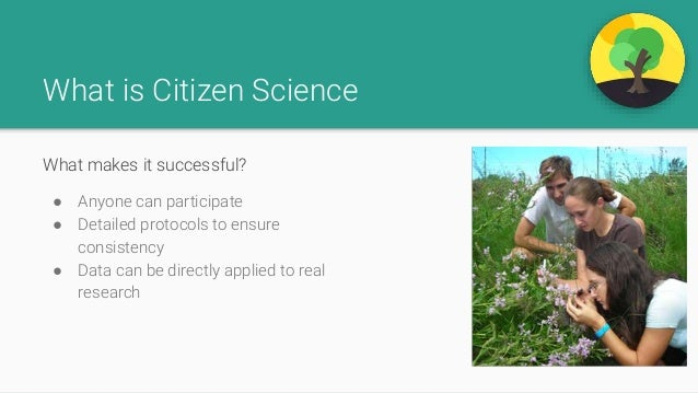 What is Citizen Science What makes it successful? ● Anyone can participate ● Detailed protocols to ensure consistency ● Da...