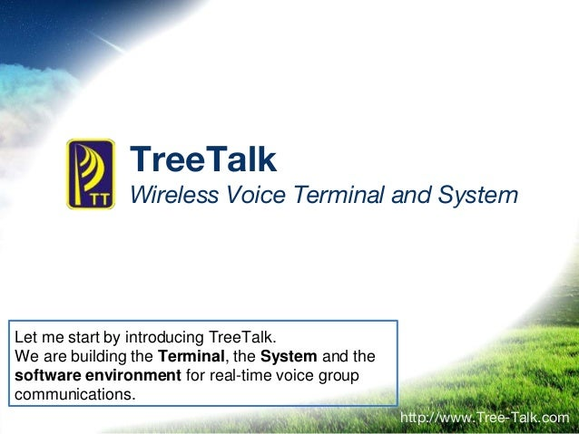 TreeTalk Wireless Voice Terminal and System http://www.Tree-Talk.com Let me start by introducing TreeTalk. We are building...