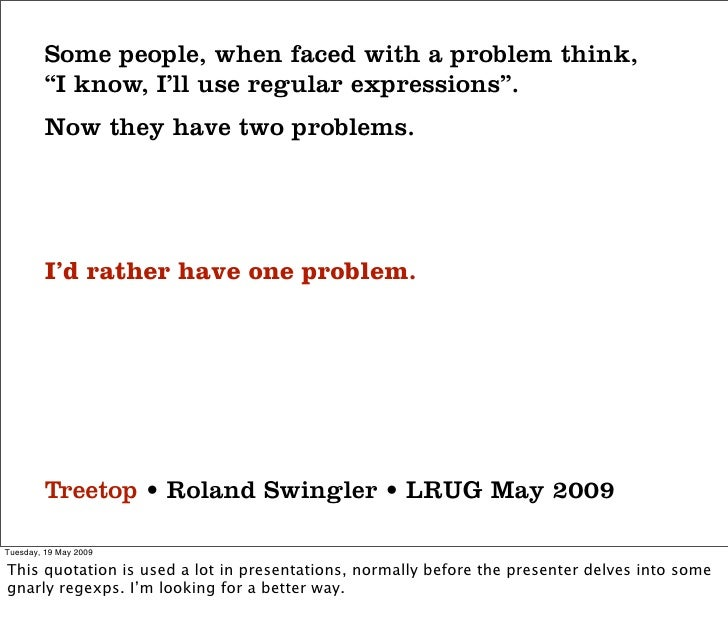 """Some people, when faced with a problem think,          """"I know, I'll use regular expressions"""".          Now they have two ..."""