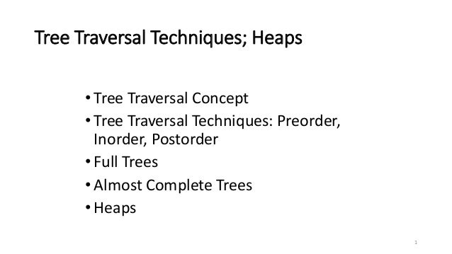 1 Tree Traversal Techniques; Heaps •Tree Traversal Concept •Tree Traversal Techniques: Preorder, Inorder, Postorder •Full ...