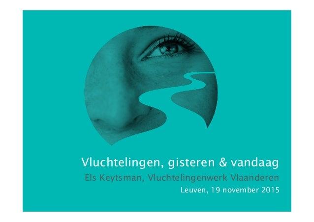 Els Keytsman, Vluchtelingenwerk Vlaanderen Leuven, 19 november 2015 Vluchtelingen, gisteren & vandaag