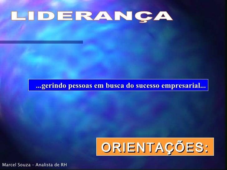 LIDERANÇA ORIENTAÇÕES: ...gerindo pessoas em busca do sucesso empresarial... Marcel Souza – Analista de RH