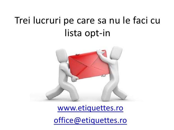 Trei lucruri pe care sa nu le faci cu lista opt-in<br />www.etiquettes.ro<br />office@etiquettes.ro<br />