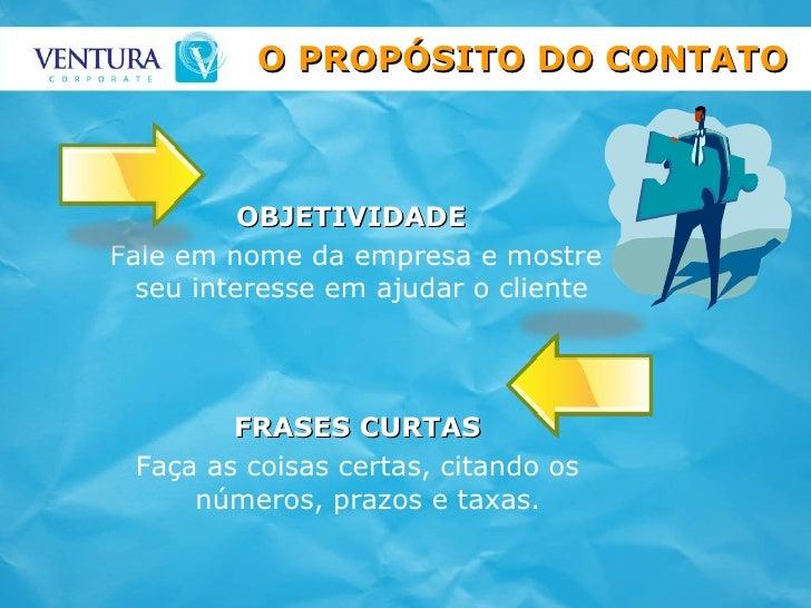 OBJETIVIDADE Fale em nome da empresa e mostre seu interesse em ajudar o cliente  O PROPÓSITO DO CONTATO FRASES CURTAS Faça...