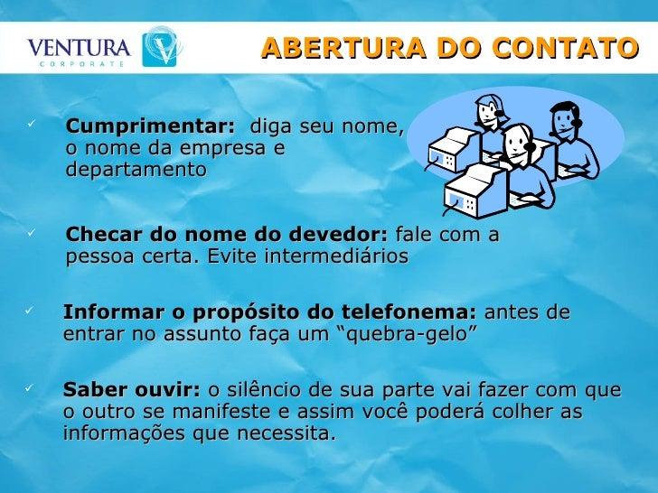 <ul><li>Cumprimentar:   diga seu nome, o nome da empresa e  departamento </li></ul>ABERTURA DO CONTATO <ul><li>Checar do n...