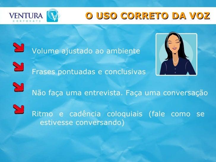 Ritmo e cadência coloquiais (fale como se estivesse conversando) O USO CORRETO DA VOZ Volume ajustado ao ambiente Frases p...