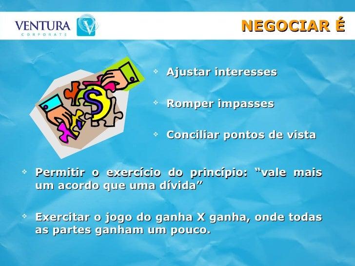 NEGOCIAR É <ul><li>Ajustar interesses </li></ul><ul><li>Romper impasses </li></ul><ul><li>Conciliar pontos de vista </li><...