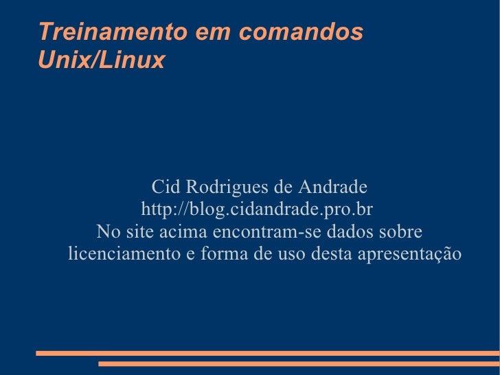 Treinamento em comandos Unix/Linux <ul><ul><li>Cid Rodrigues de Andrade </li></ul></ul><ul><ul><li>http://blog.cidandrade....