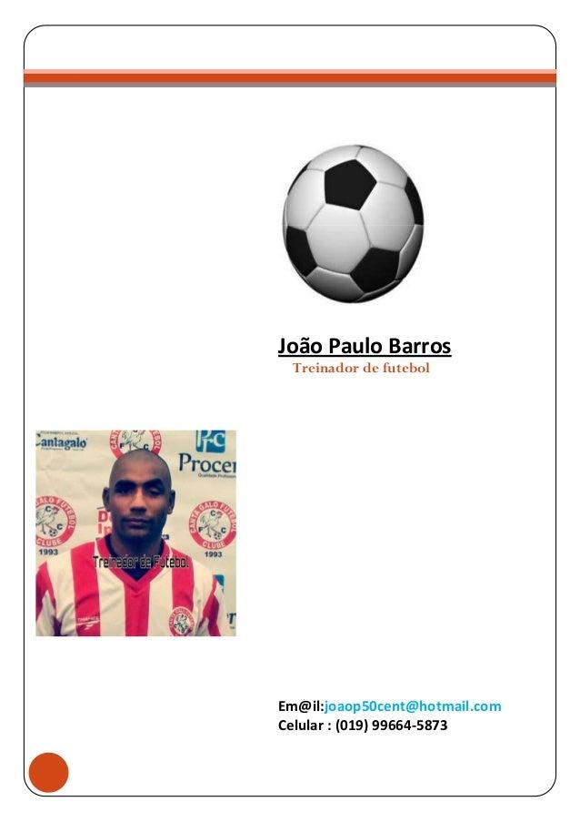 RRÍCULOt  João Paulo Barros Treinador de futebol  Em@il:joaop50cent@hotmail.com Celular : (019) 99664-5873