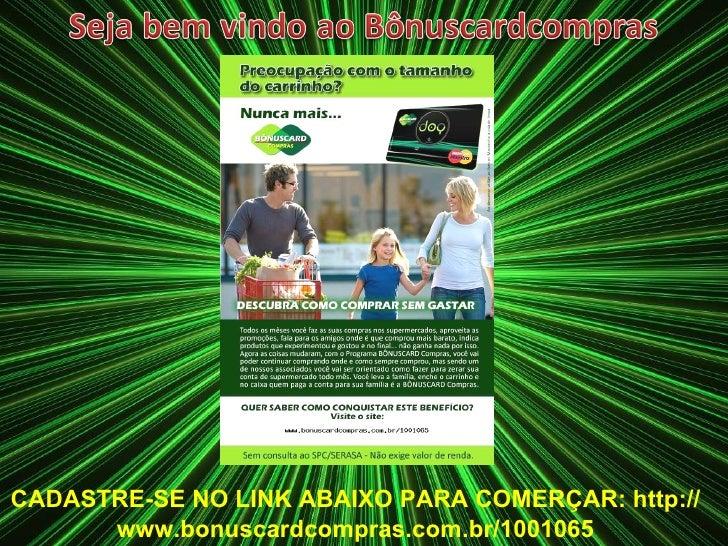 CADASTRE-SE NO LINK ABAIXO PARA COMERÇAR: http://www.bonuscardcompras.com.br/1001065