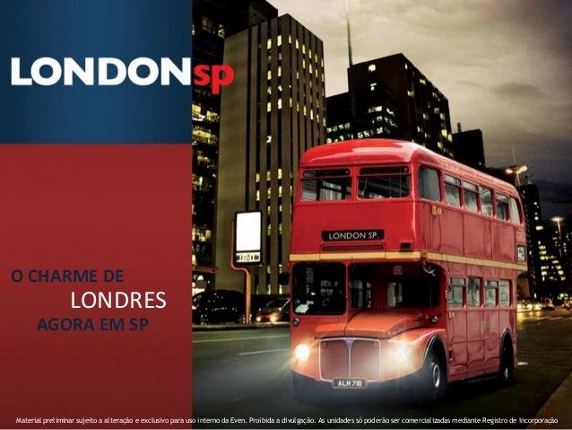 O CHARME DE                 LONDRES      AGORA EM SPMaterial preliminar sujeito a alteração e exclusivo para uso interno d...