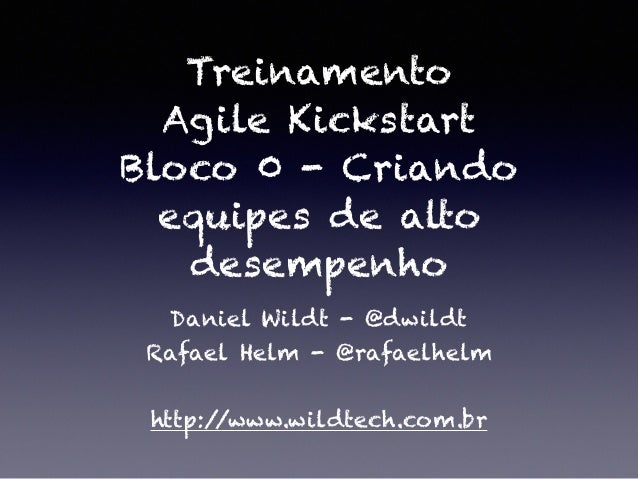 Treinamento Agile Kickstart Bloco 0 - Criando equipes de alto desempenho Daniel Wildt - @dwildt Rafael Helm - @rafaelhelm ...