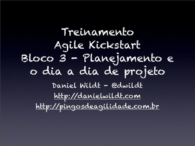 TreinamentoAgile KickstartBloco 3 - Planejamento eo dia a dia de projetoDaniel Wildt - @dwildthttp://danielwildt.comhttp:/...