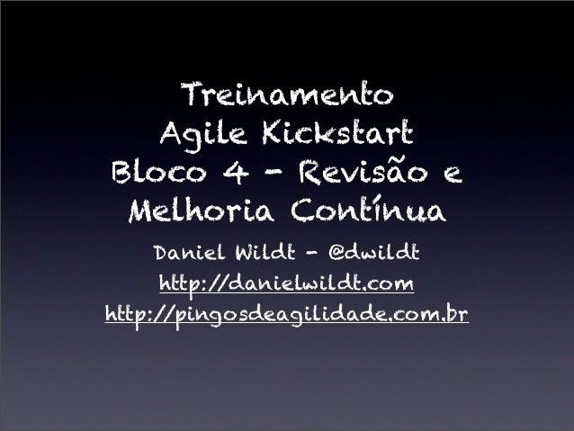 TreinamentoAgile KickstartBloco 4 - Revisão eMelhoria ContínuaDaniel Wildt - @dwildthttp://danielwildt.comhttp://pingosdea...