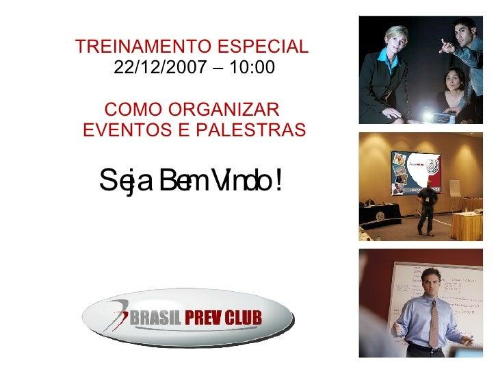 TREINAMENTO ESPECIAL  22/12/2007 – 10:00 COMO ORGANIZAR  EVENTOS E PALESTRAS Seja Bem Vindo !