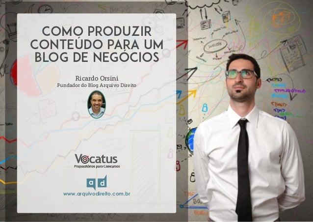 COMO PRODUZIR  CONTEÚDO PARA UM  BLOG DE NEGÓCIOS  Ricardo Orsini  Fundador do Blog Arquivo Direito  a d  www.arquivodirei...