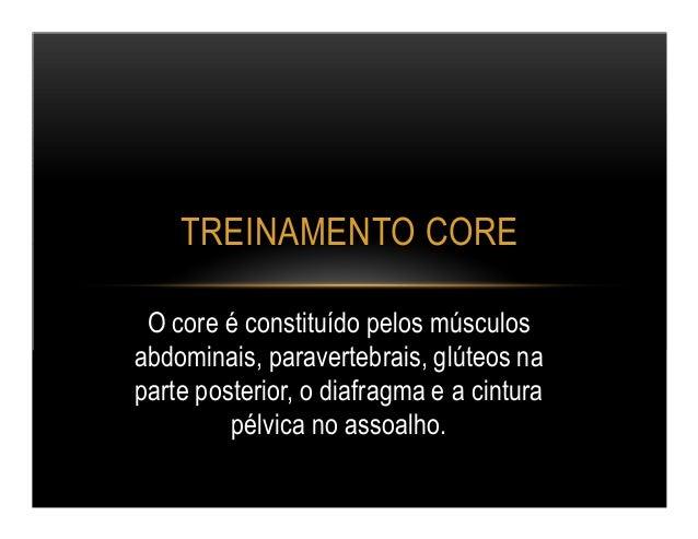 TREINAMENTO CORE  O core é constituído pelos músculos  abdominais, paravertebrais, glúteos na  parte posterior, o diafragm...