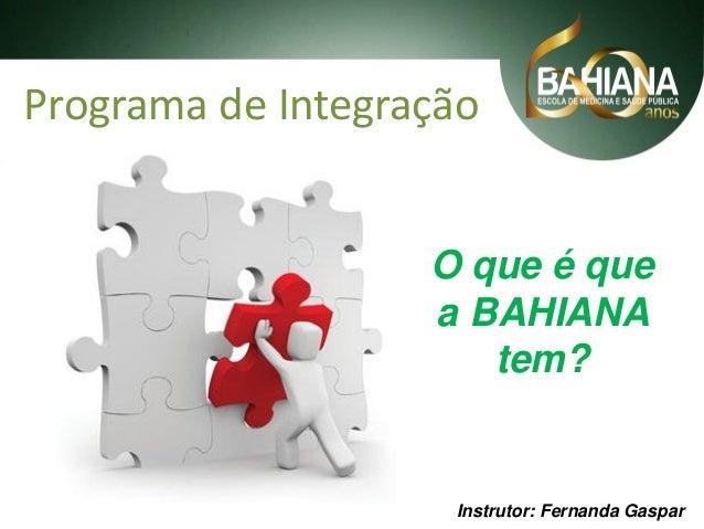 Programa de Integração  O que é que a BAHIANA tem?  Instrutor: Fernanda Gaspar