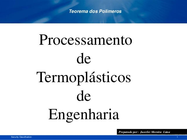 1Security Classification Processamento de Termoplásticos de Engenharia Teorema dos Polímeros Preparado por : Jucerlei More...