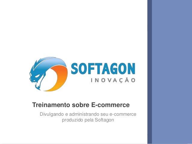 Treinamento sobre E-commerce  Divulgando e administrando seu e-commerce  produzido pela Softagon  www.softagon.com.br 1
