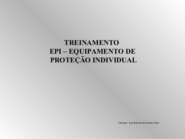 TREINAMENTO  EPI – EQUIPAMENTO DE  PROTEÇÃO INDIVIDUAL  Instrutor: José Roberto dos Santos Dias