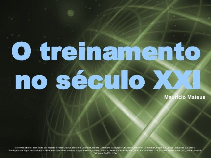Mauricio Mateus O treinamento no século XXI Este trabalho foi licenciado por Mauricio Feler Mateus sob uma Licença Creativ...