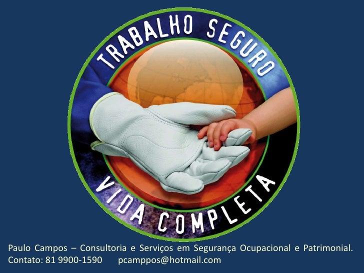 Paulo Campos – Consultoria e Serviços em Segurança Ocupacional e Patrimonial. Contato: 81 9900-1590       pcamppos@hotmail...
