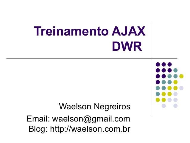 Treinamento AJAX DWR  Waelson Negreiros Email: waelson@gmail.com Blog: http://waelson.com.br
