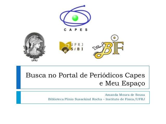 Busca no Portal de Periódicos Capes e Meu Espaço Amanda Moura de Sousa Biblioteca Plínio Sussekind Rocha – Instituto de Fí...