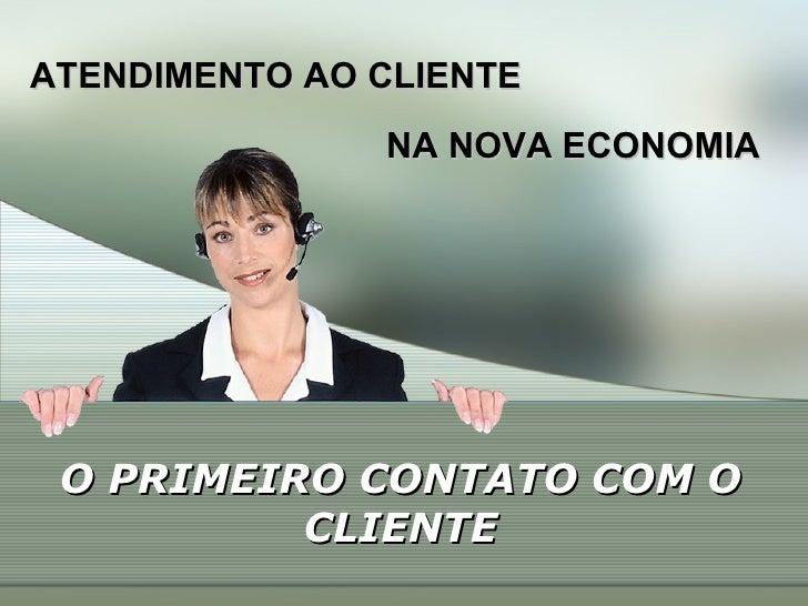 ATENDIMENTO AO CLIENTE NA NOVA ECONOMIA O PRIMEIRO CONTATO COM O CLIENTE