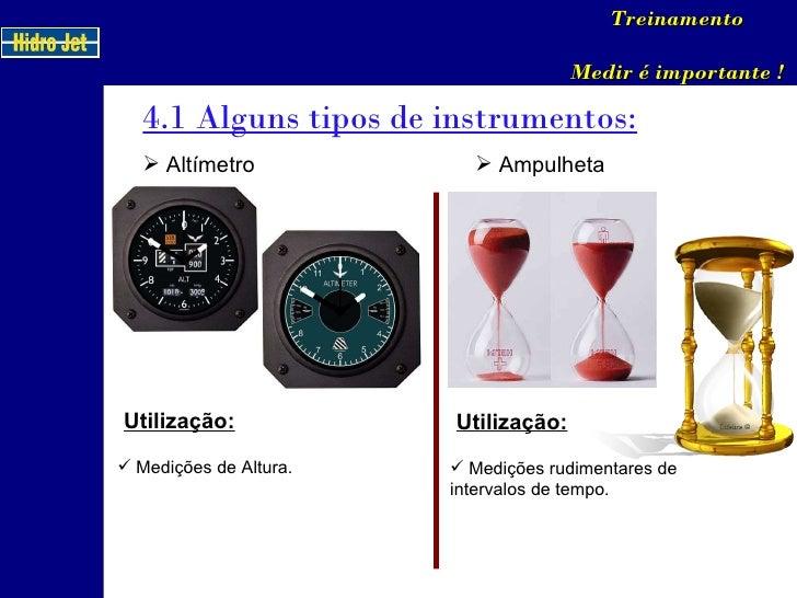 4.1 Alguns tipos de instrumentos: Treinamento Medir é importante ! <ul><li>Altímetro </li></ul>Utilização: <ul><li>Mediçõe...