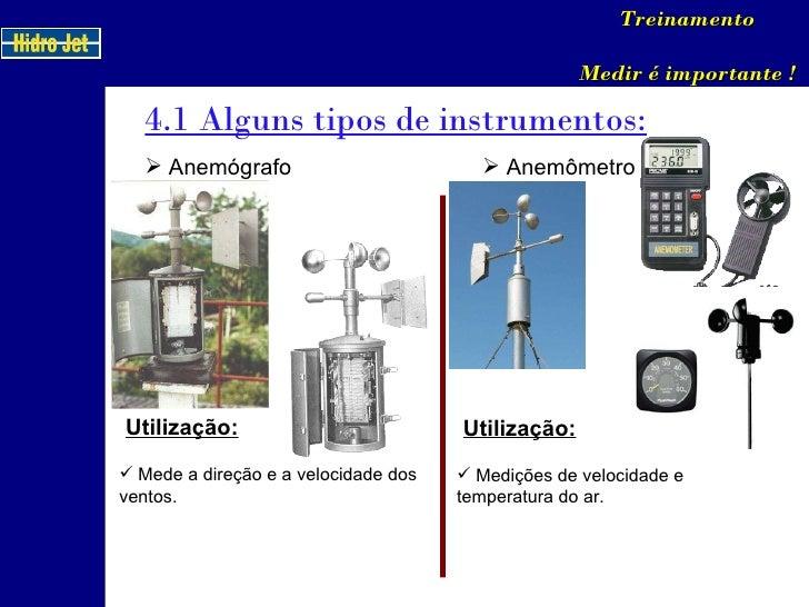 4.1 Alguns tipos de instrumentos: Treinamento Medir é importante ! <ul><li>Anemógrafo </li></ul>Utilização: <ul><li>Mede a...