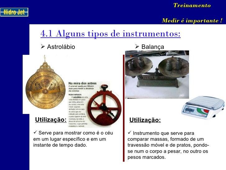 4.1 Alguns tipos de instrumentos: Treinamento Medir é importante ! <ul><li>Astrolábio </li></ul>Utilização: <ul><li>Serve ...