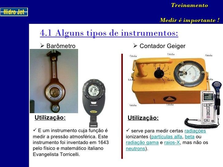 4.1 Alguns tipos de instrumentos: Treinamento Medir é importante ! <ul><li>Barômetro </li></ul>Utilização: <ul><li>E um in...