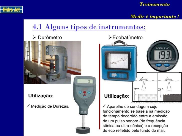 4.1 Alguns tipos de instrumentos: Treinamento Medir é importante ! <ul><li>Durômetro </li></ul>Utilização: <ul><li>Medição...