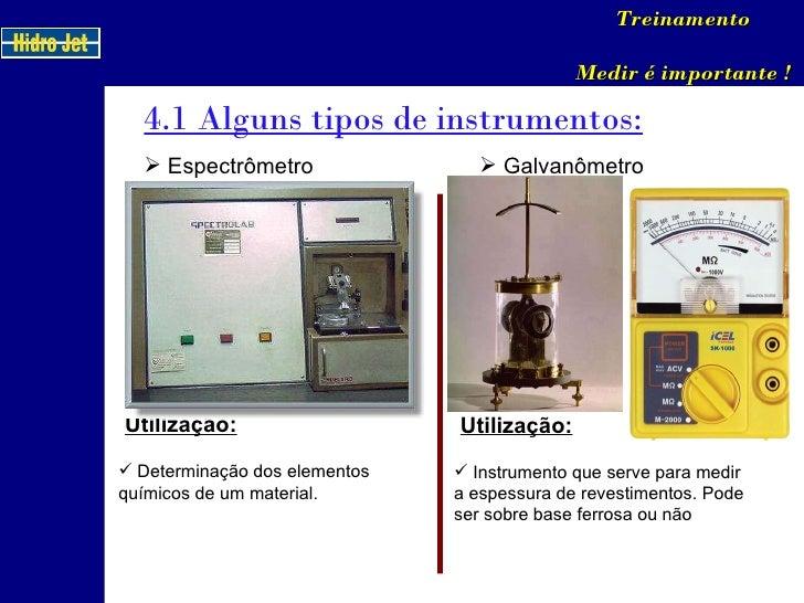 4.1 Alguns tipos de instrumentos: Treinamento Medir é importante ! <ul><li>Espectrômetro </li></ul>Utilização: <ul><li>Det...