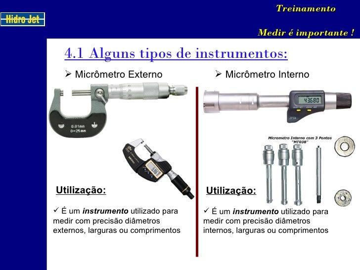 4.1 Alguns tipos de instrumentos: Treinamento Medir é importante ! <ul><li>Micrômetro Externo </li></ul>Utilização: <ul><l...