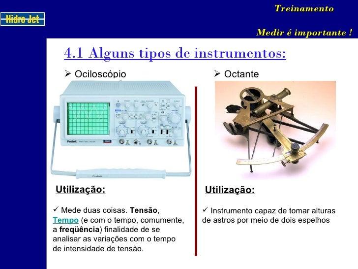 4.1 Alguns tipos de instrumentos: Treinamento Medir é importante ! <ul><li>Ociloscópio </li></ul>Utilização: <ul><li>Mede ...