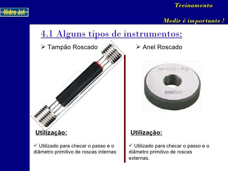 4.1 Alguns tipos de instrumentos: Treinamento Medir é importante ! <ul><li>Tampão Roscado </li></ul>Utilização: <ul><li>Ut...