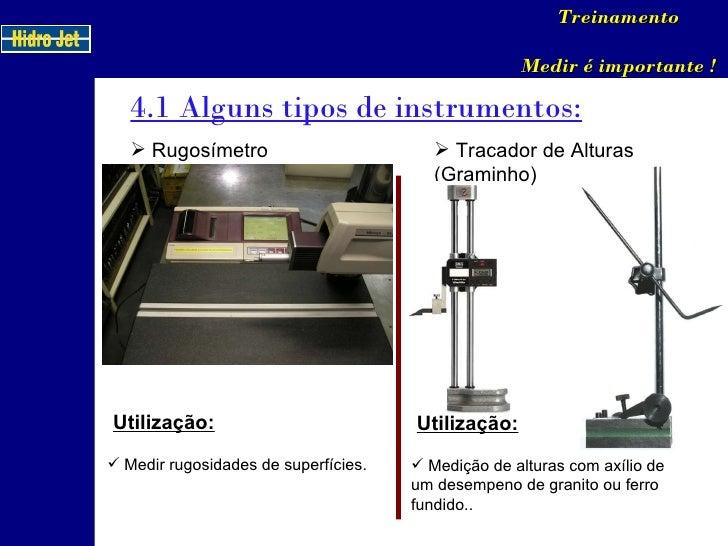 4.1 Alguns tipos de instrumentos: Treinamento Medir é importante ! <ul><li>Rugosímetro </li></ul>Utilização: <ul><li>Medir...