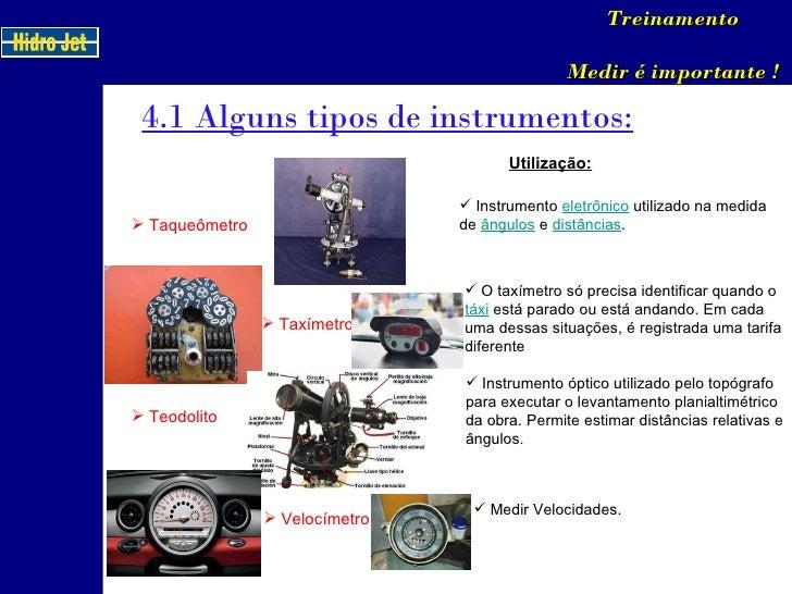 4.1 Alguns tipos de instrumentos: Treinamento Medir é importante ! <ul><li>Taqueômetro </li></ul><ul><li>Taxímetro </li></...