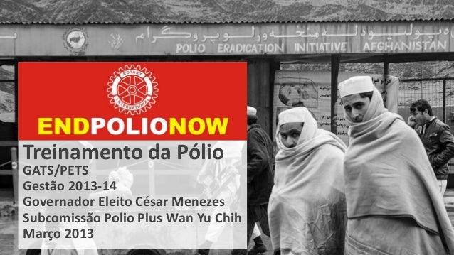 Treinamento da PólioGATS/PETSGestão 2013-14Governador Eleito César MenezesSubcomissão Polio Plus Wan Yu ChihMarço 2013